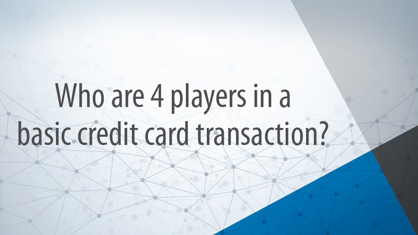 Who are 4 Players in a Basic Credit Transaction?